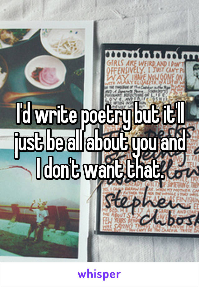 I'd write poetry but it'll just be all about you and I don't want that.