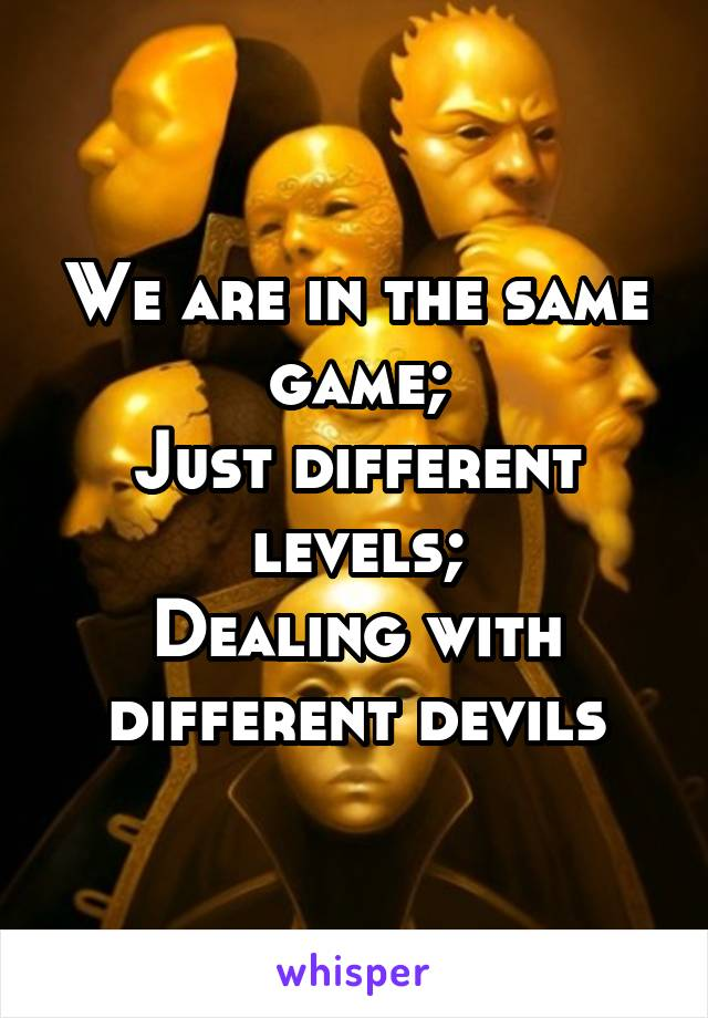 We are in the same game; Just different levels; Dealing with different devils