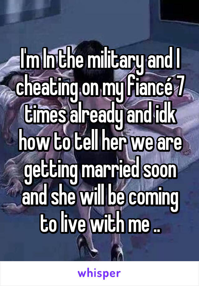 I'm In the military and I cheating on my fiancé 7 times already and idk how to tell her we are getting married soon and she will be coming to live with me ..