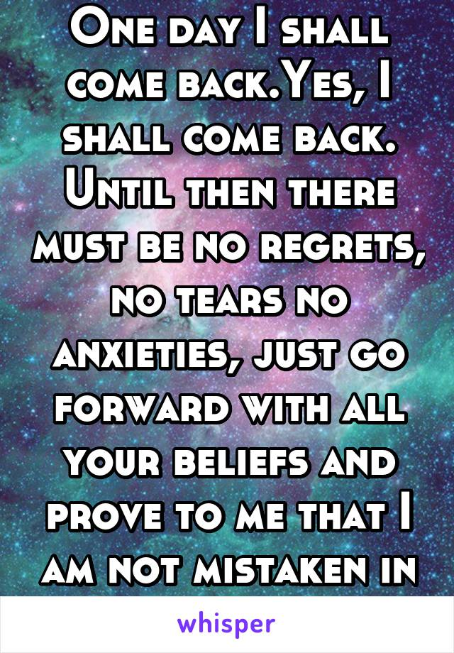 One day I shall come back.Yes, I shall come back. Until then there must be no regrets, no tears no anxieties, just go forward with all your beliefs and prove to me that I am not mistaken in mine.