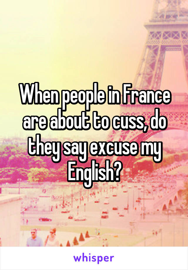 When people in France are about to cuss, do they say excuse my English?