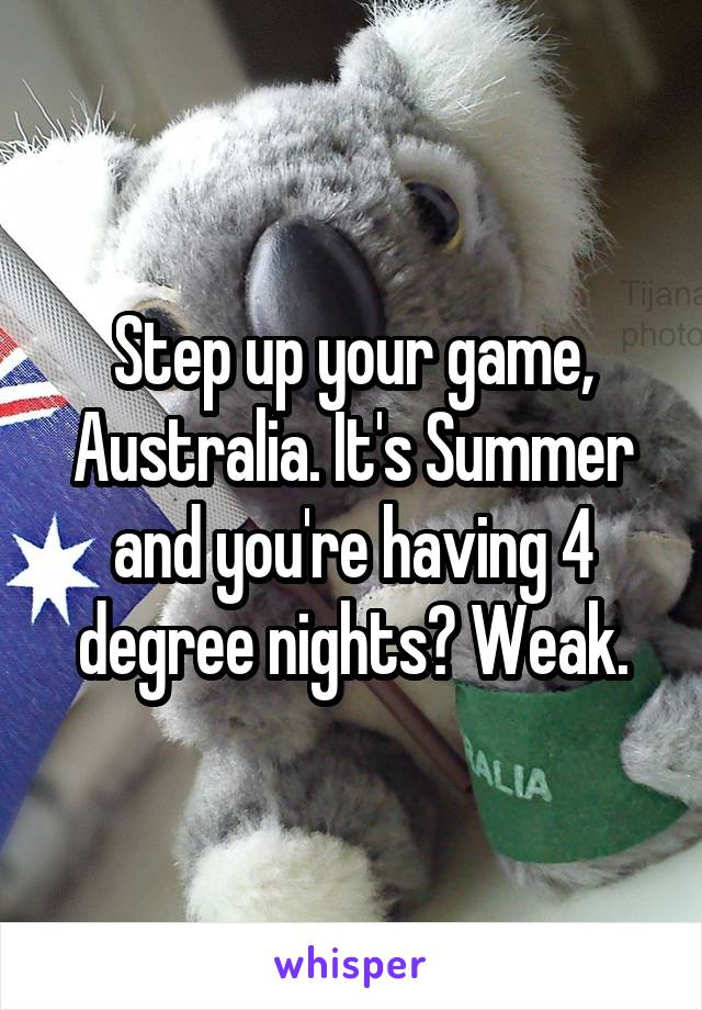 Step up your game, Australia. It's Summer and you're having 4 degree nights? Weak.