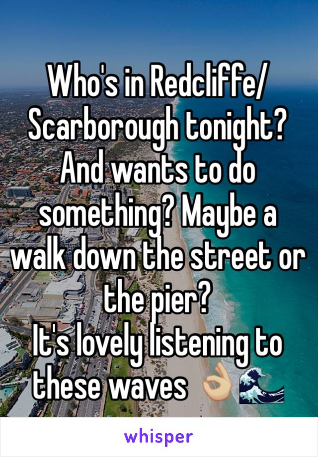 Who's in Redcliffe/Scarborough tonight? And wants to do something? Maybe a walk down the street or the pier? It's lovely listening to these waves 👌🏼🌊