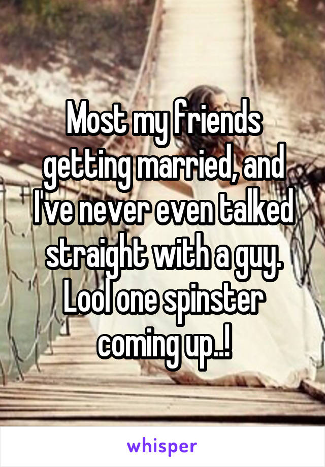 Most my friends getting married, and I've never even talked straight with a guy. Lool one spinster coming up..!