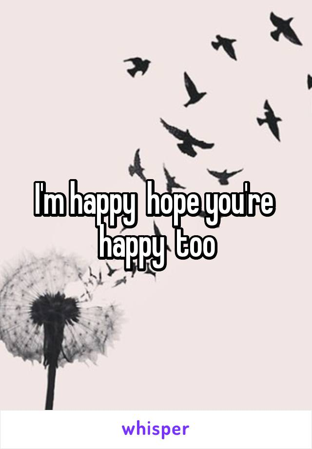 I'm happy  hope you're  happy  too