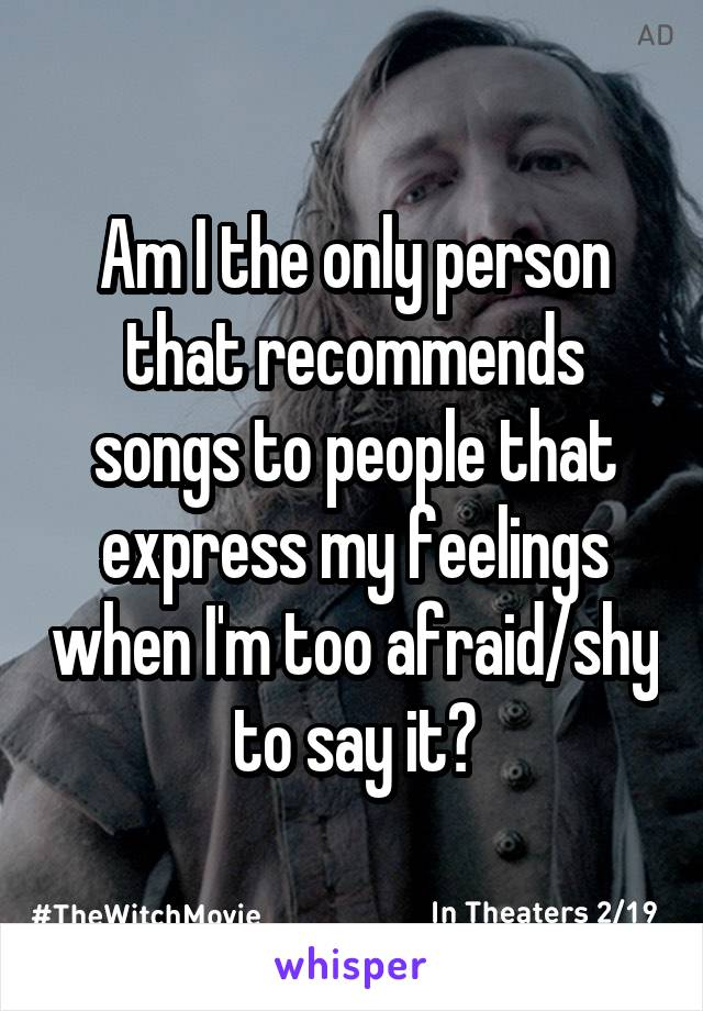 Am I the only person that recommends songs to people that express my feelings when I'm too afraid/shy to say it?
