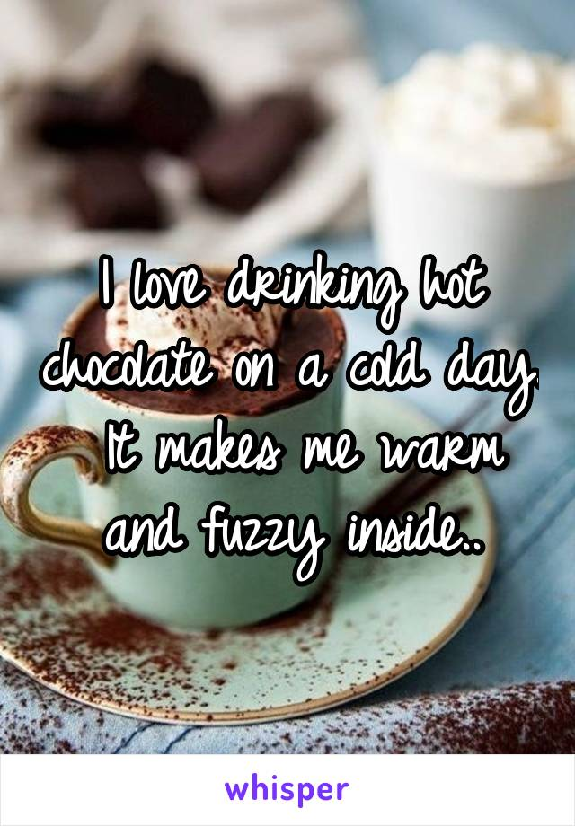 I love drinking hot chocolate on a cold day.  It makes me warm and fuzzy inside..