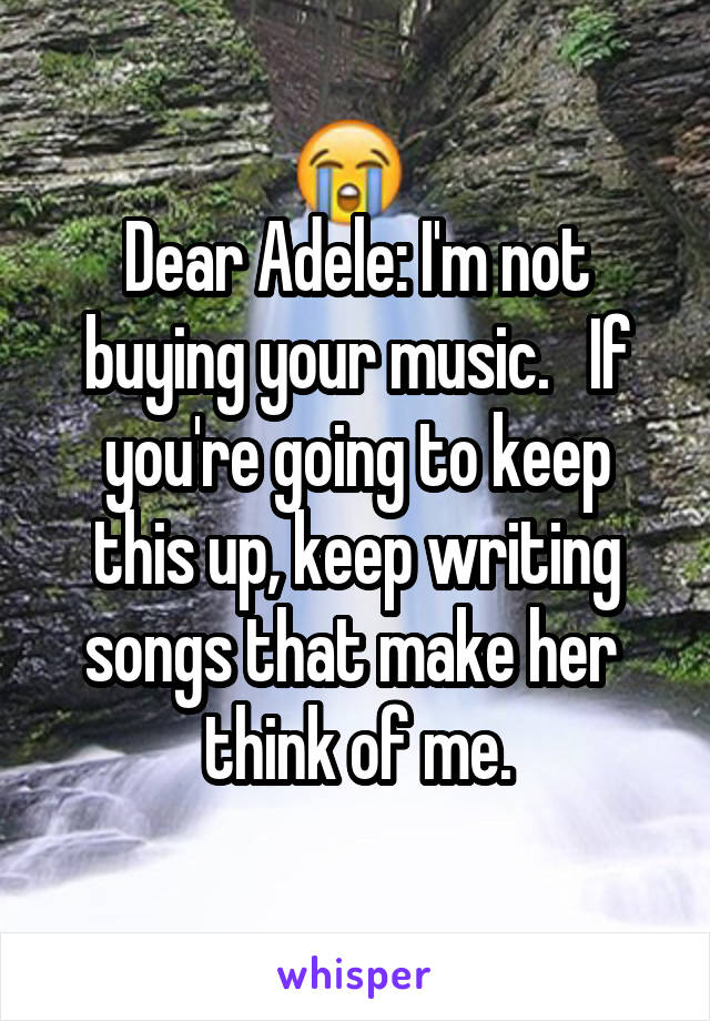 Dear Adele: I'm not buying your music.   If you're going to keep this up, keep writing songs that make her  think of me.