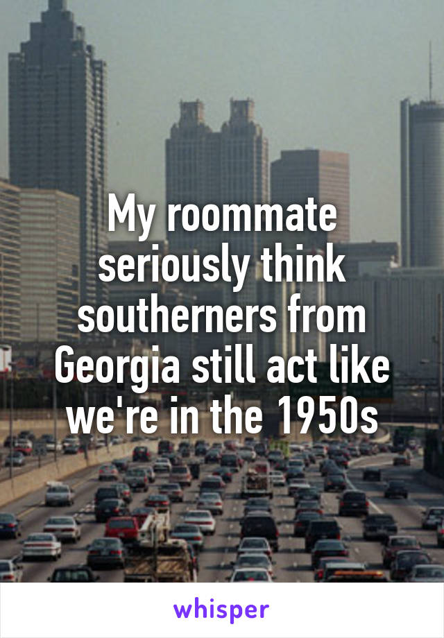 My roommate seriously think southerners from Georgia still act like we're in the 1950s