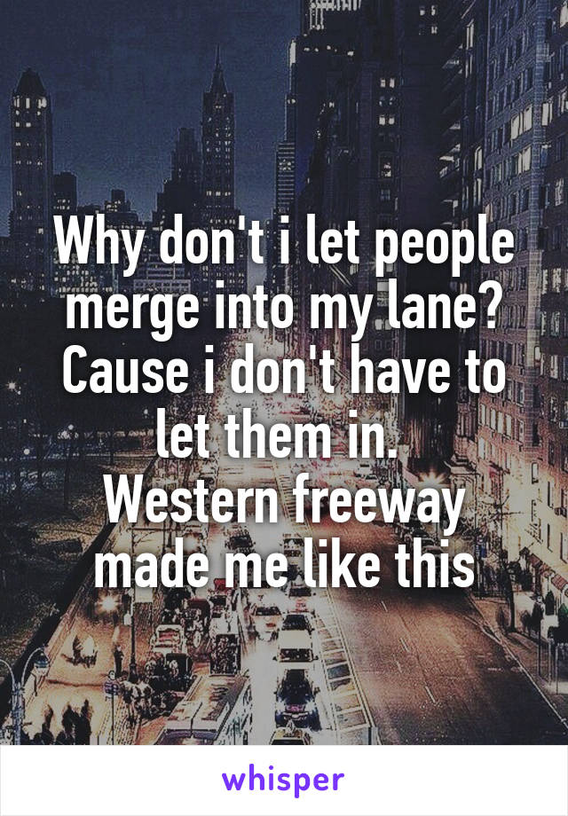Why don't i let people merge into my lane? Cause i don't have to let them in.  Western freeway made me like this