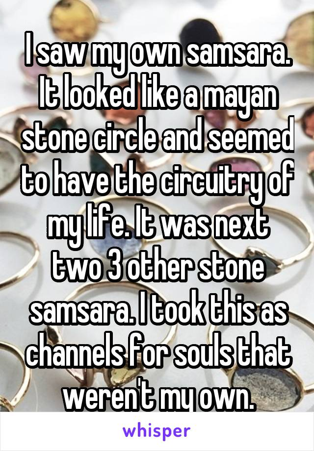 I saw my own samsara. It looked like a mayan stone circle and seemed to have the circuitry of my life. It was next two 3 other stone samsara. I took this as channels for souls that weren't my own.
