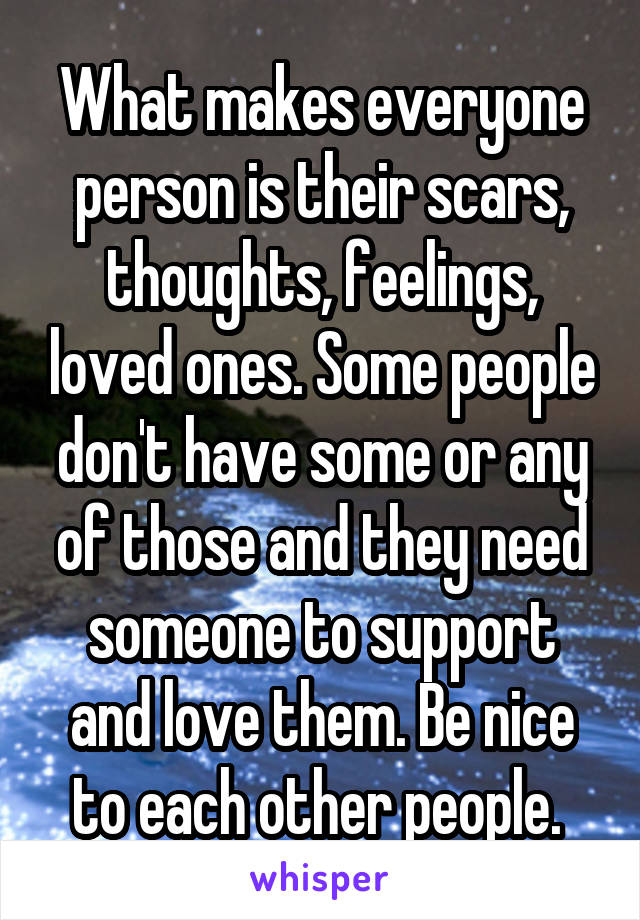 What makes everyone person is their scars, thoughts, feelings, loved ones. Some people don't have some or any of those and they need someone to support and love them. Be nice to each other people.