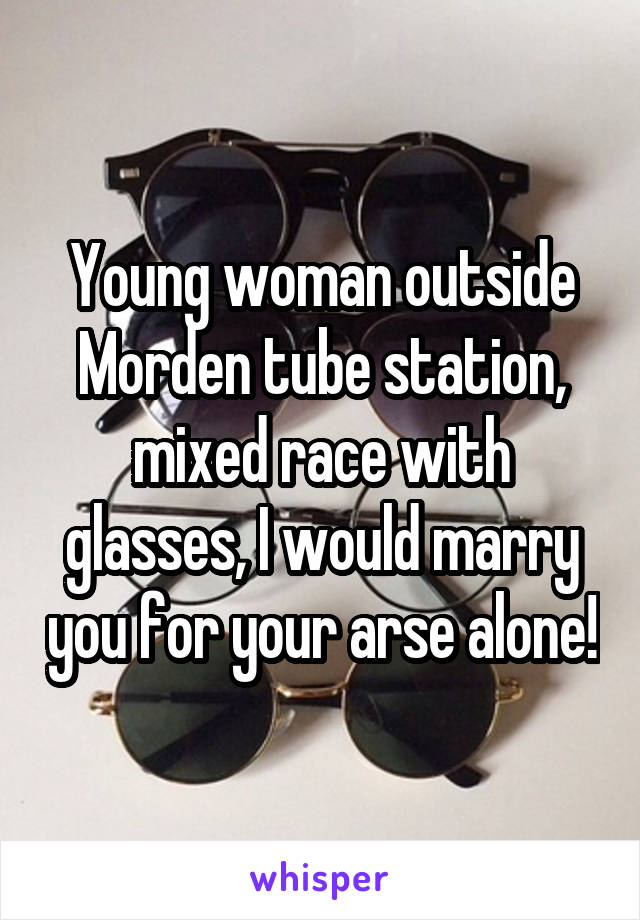 Young woman outside Morden tube station, mixed race with glasses, I would marry you for your arse alone!