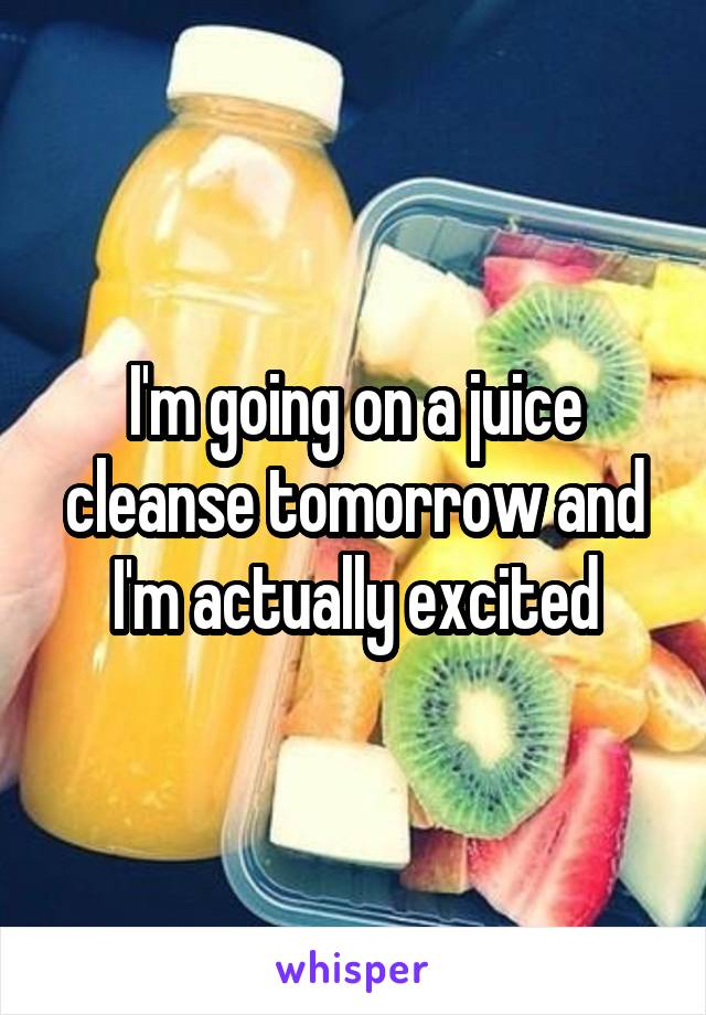 I'm going on a juice cleanse tomorrow and I'm actually excited