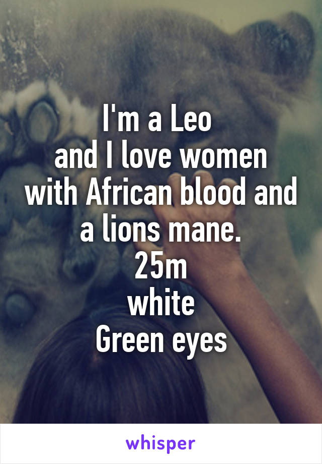 I'm a Leo  and I love women with African blood and a lions mane. 25m white Green eyes