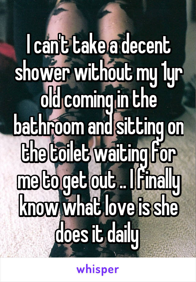 I can't take a decent shower without my 1yr old coming in the bathroom and sitting on the toilet waiting for me to get out .. I finally know what love is she does it daily