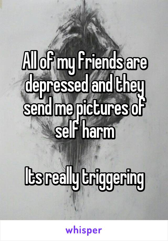 All of my friends are depressed and they send me pictures of self harm  Its really triggering