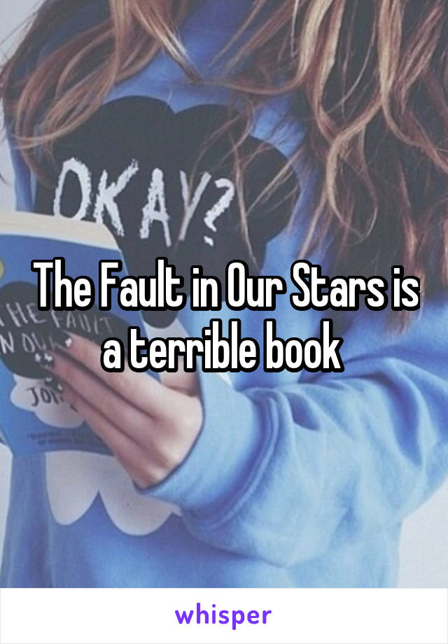 The Fault in Our Stars is a terrible book