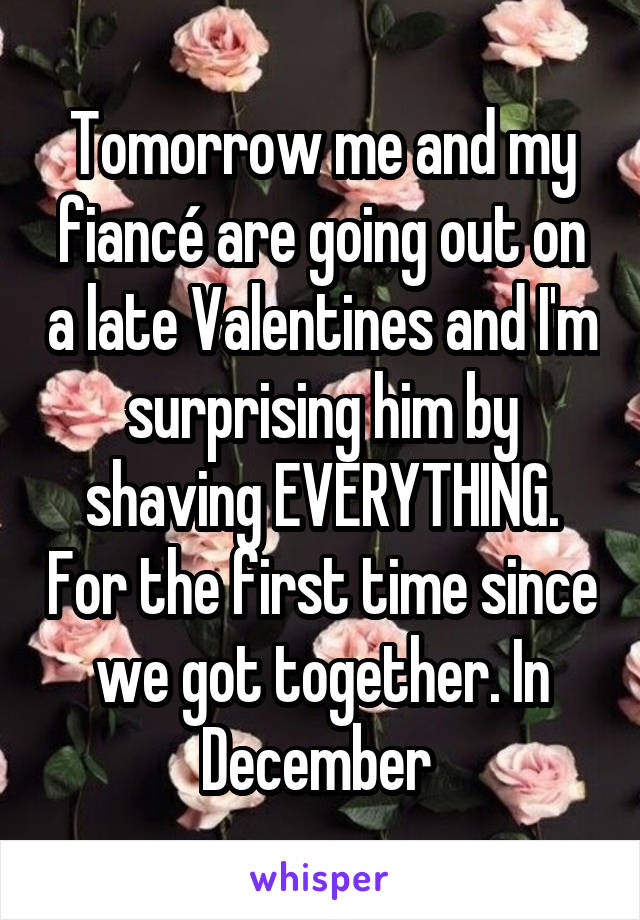 Tomorrow me and my fiancé are going out on a late Valentines and I'm surprising him by shaving EVERYTHING. For the first time since we got together. In December