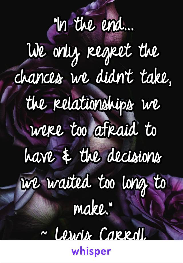"""""""In the end... We only regret the chances we didn't take, the relationships we were too afraid to have & the decisions we waited too long to make."""" ~ Lewis Carroll"""
