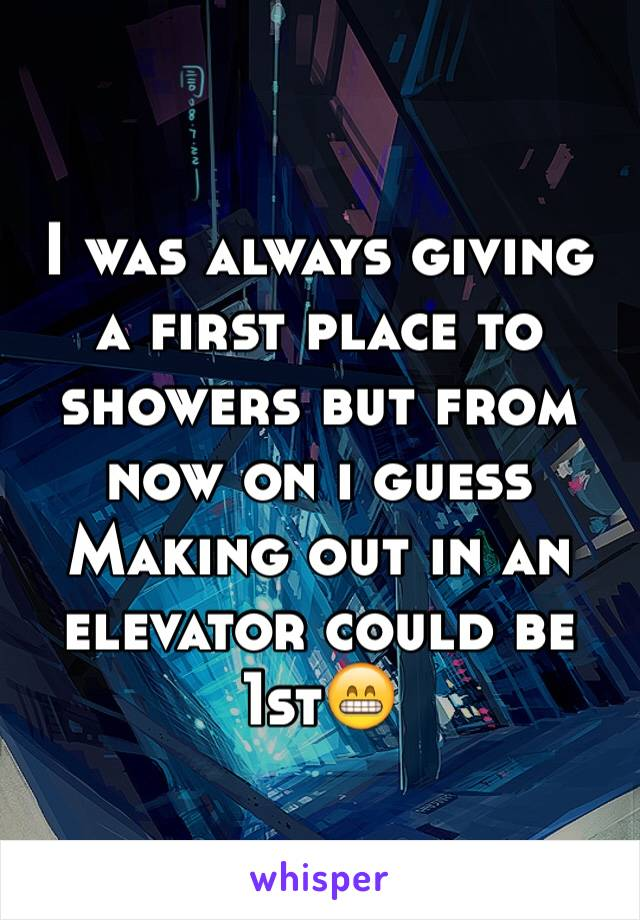 I was always giving a first place to showers but from now on i guess Making out in an elevator could be 1st😁