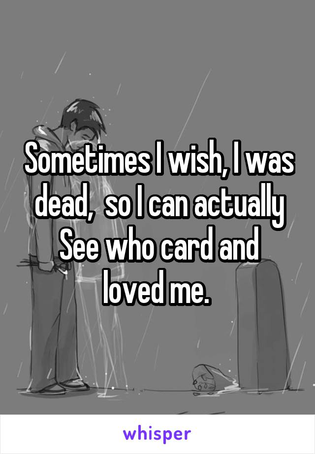 Sometimes I wish, I was dead,  so I can actually See who card and loved me.
