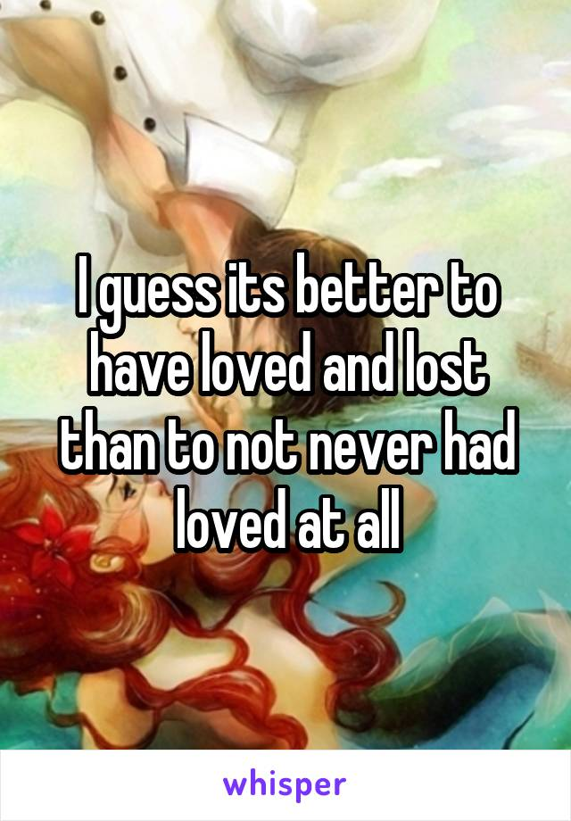 I guess its better to have loved and lost than to not never had loved at all