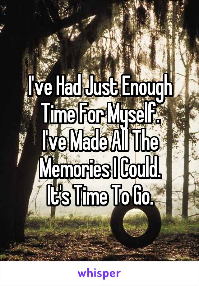 I've Had Just Enough Time For Myself. I've Made All The Memories I Could. It's Time To Go.