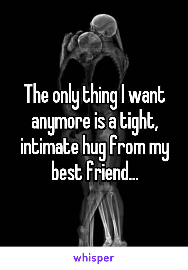 The only thing I want anymore is a tight, intimate hug from my best friend...