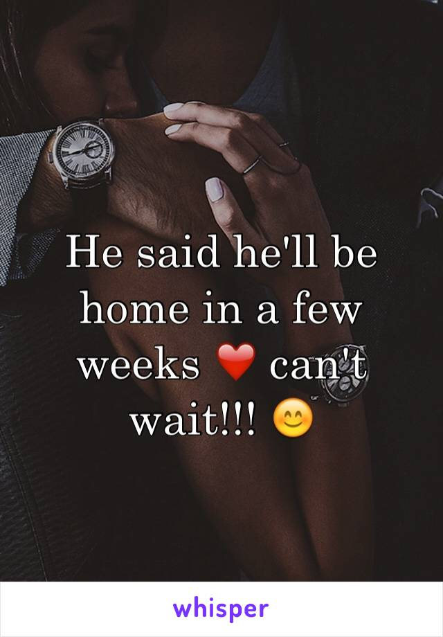 He said he'll be home in a few weeks ❤️ can't wait!!! 😊