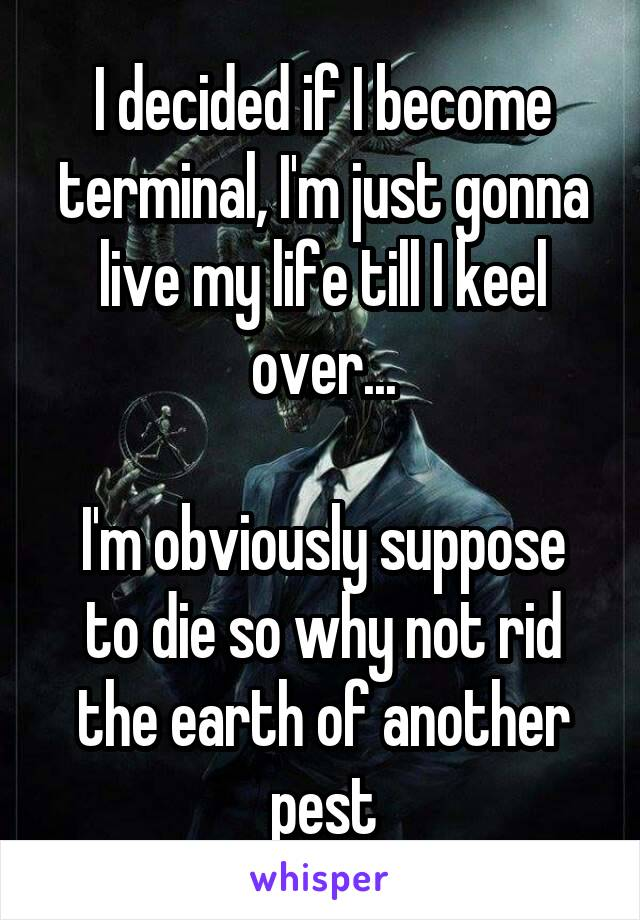 I decided if I become terminal, I'm just gonna live my life till I keel over...  I'm obviously suppose to die so why not rid the earth of another pest