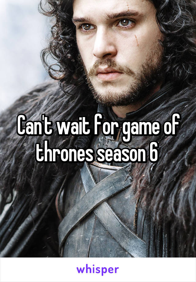 Can't wait for game of thrones season 6