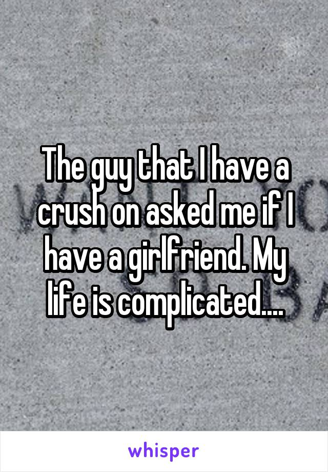 The guy that I have a crush on asked me if I have a girlfriend. My life is complicated....