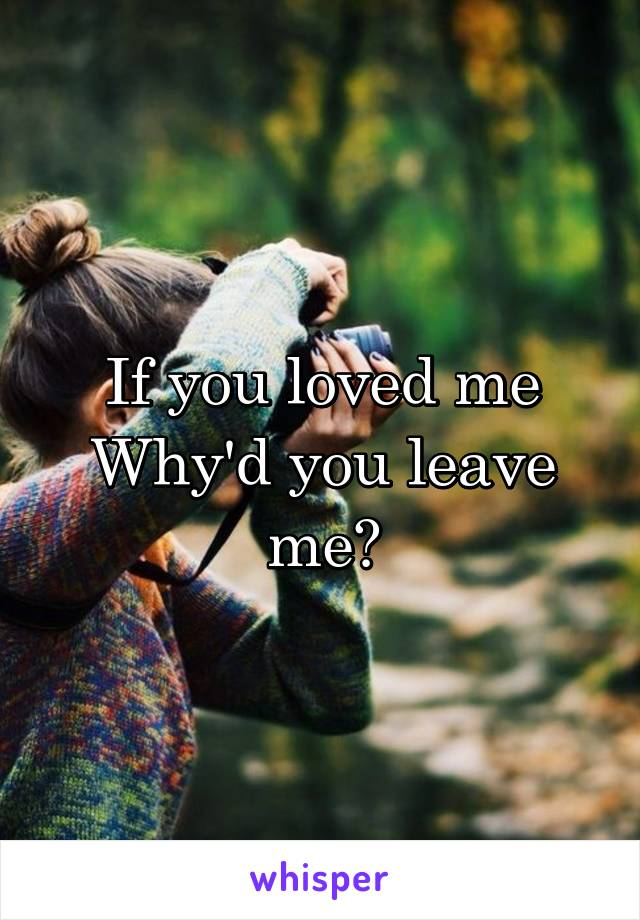 If you loved me Why'd you leave me?