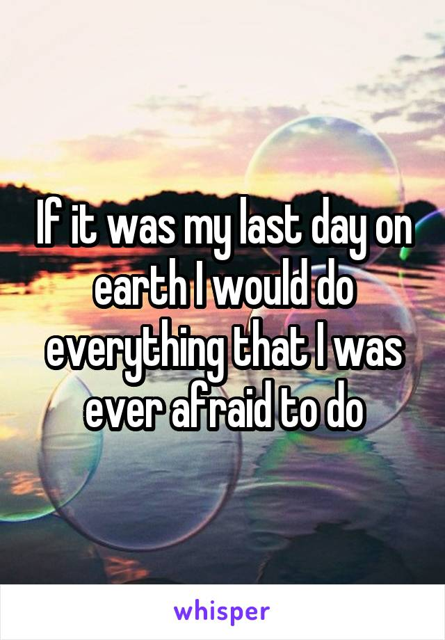 If it was my last day on earth I would do everything that I was ever afraid to do
