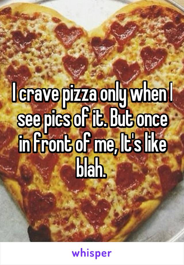 I crave pizza only when I see pics of it. But once in front of me, It's like blah.