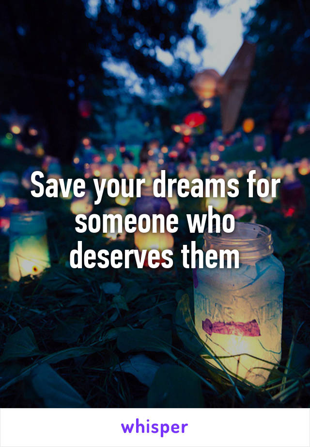 Save your dreams for someone who deserves them