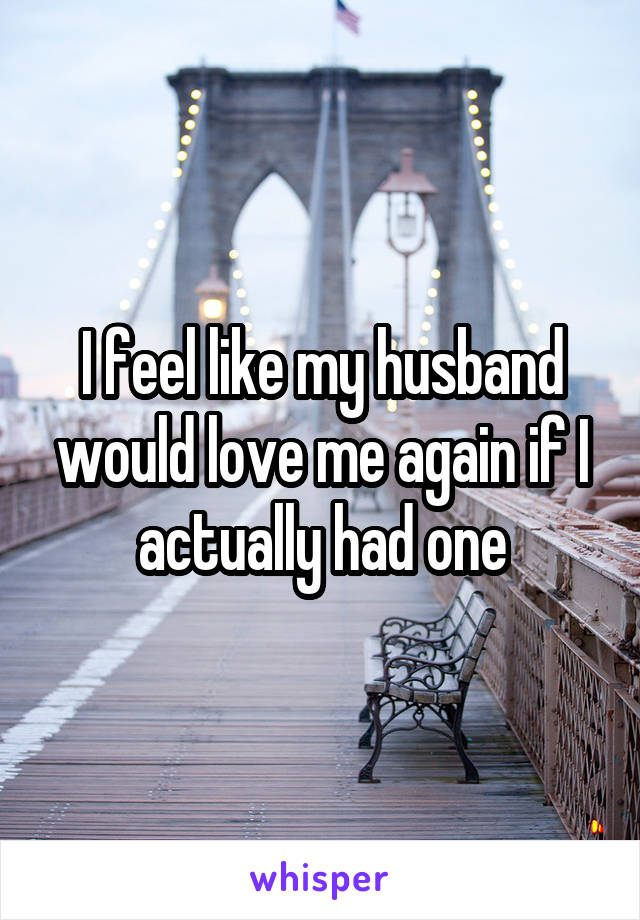 I feel like my husband would love me again if I actually had one