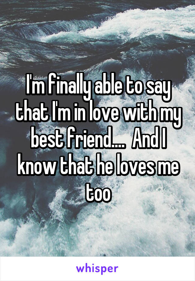 I'm finally able to say that I'm in love with my best friend....  And I know that he loves me too