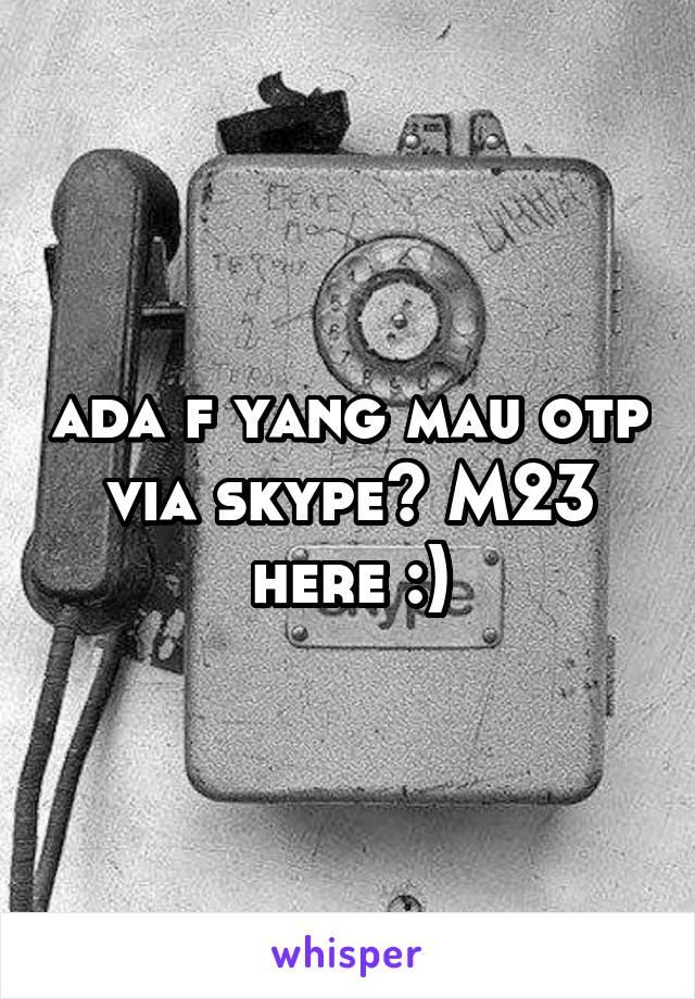 ada f yang mau otp via skype? M23 here :)
