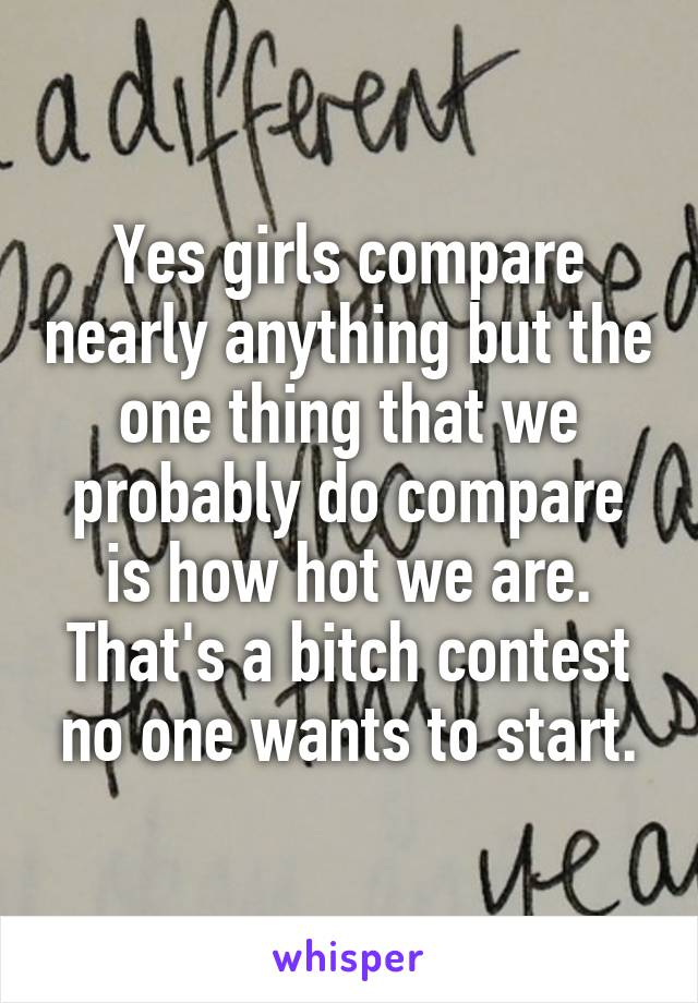 Yes girls compare nearly anything but the one thing that we probably do compare is how hot we are. That's a bitch contest no one wants to start.