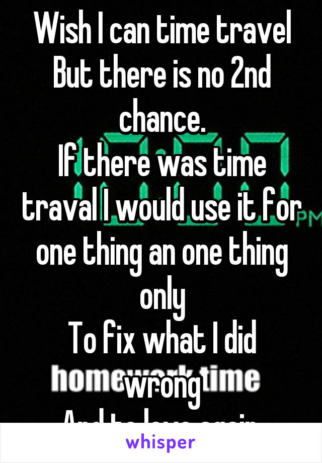 Wish I can time travel But there is no 2nd chance. If there was time traval I would use it for one thing an one thing only To fix what I did wrong And to love again.