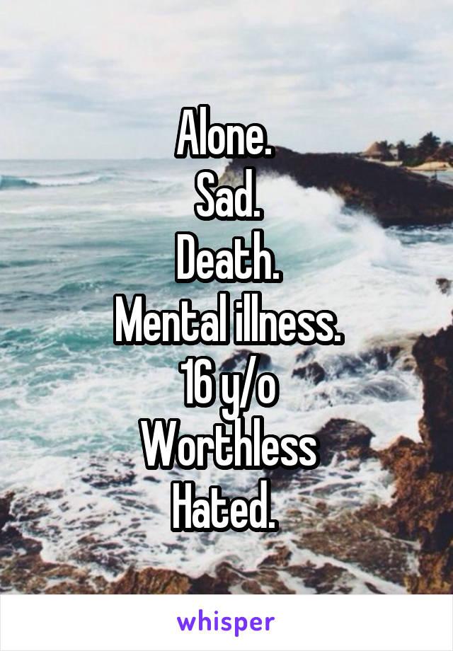 Alone.  Sad. Death. Mental illness. 16 y/o Worthless Hated.