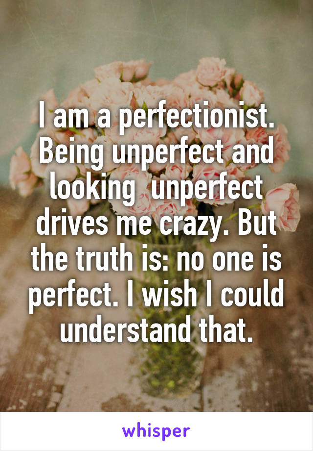 I am a perfectionist. Being unperfect and looking  unperfect drives me crazy. But the truth is: no one is perfect. I wish I could understand that.