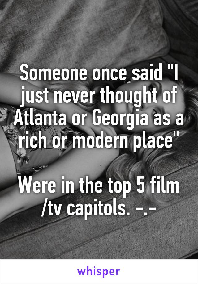 """Someone once said """"I just never thought of Atlanta or Georgia as a rich or modern place""""  Were in the top 5 film /tv capitols. -.-"""
