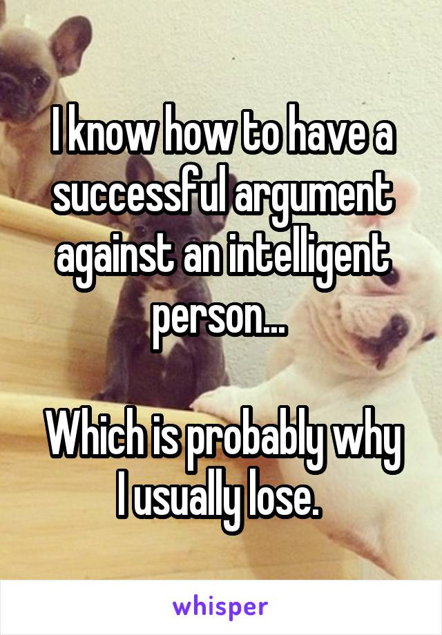 I know how to have a successful argument against an intelligent person...   Which is probably why I usually lose.