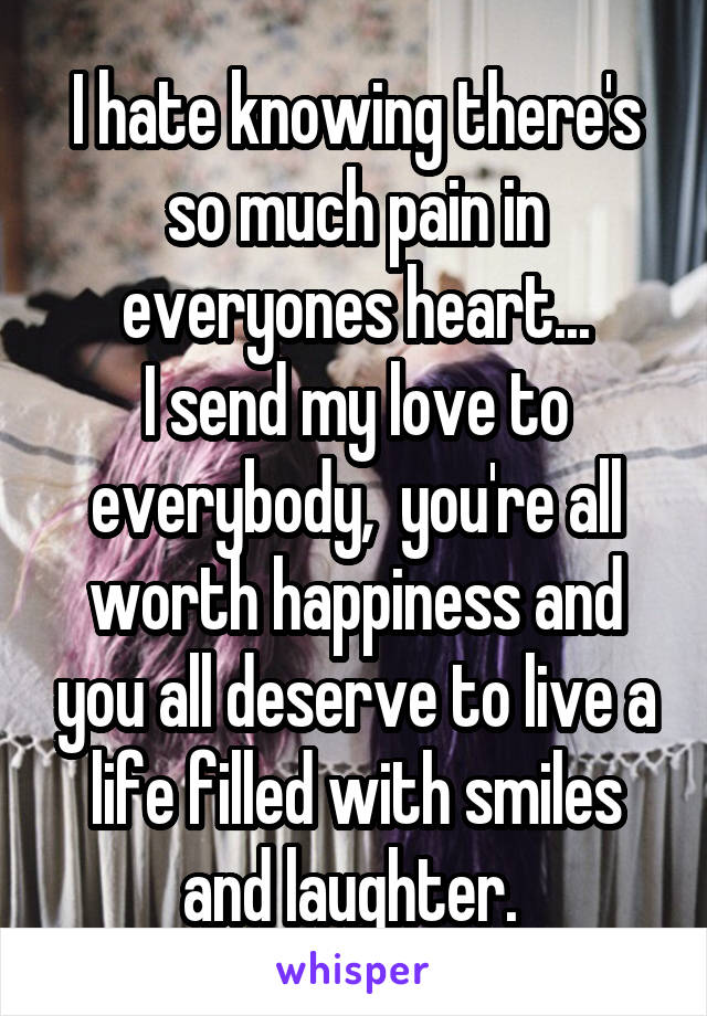 I hate knowing there's so much pain in everyones heart... I send my love to everybody,  you're all worth happiness and you all deserve to live a life filled with smiles and laughter.