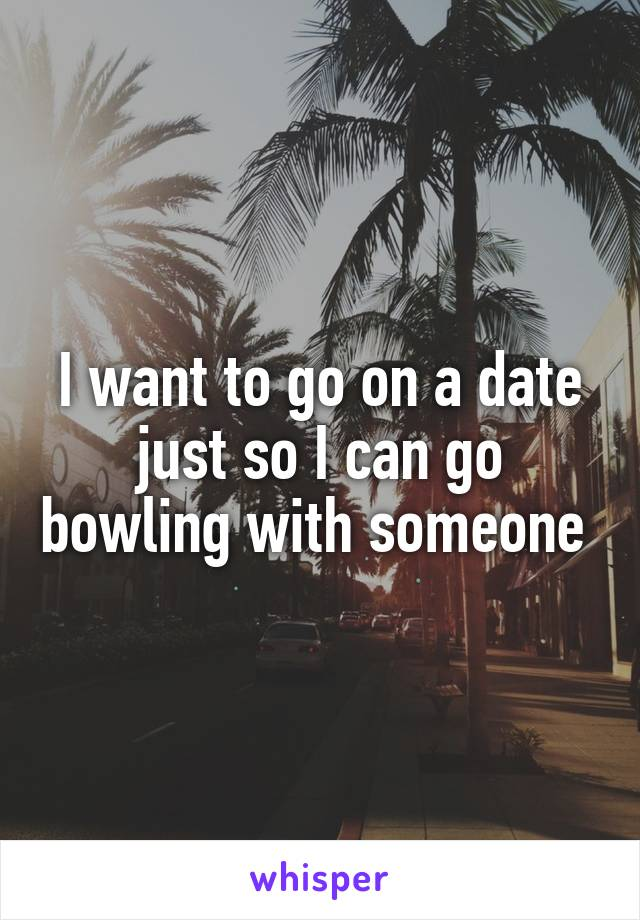 I want to go on a date just so I can go bowling with someone
