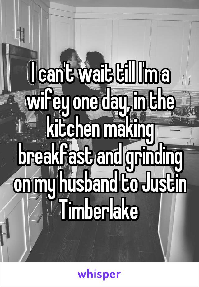 I can't wait till I'm a wifey one day, in the kitchen making breakfast and grinding on my husband to Justin Timberlake