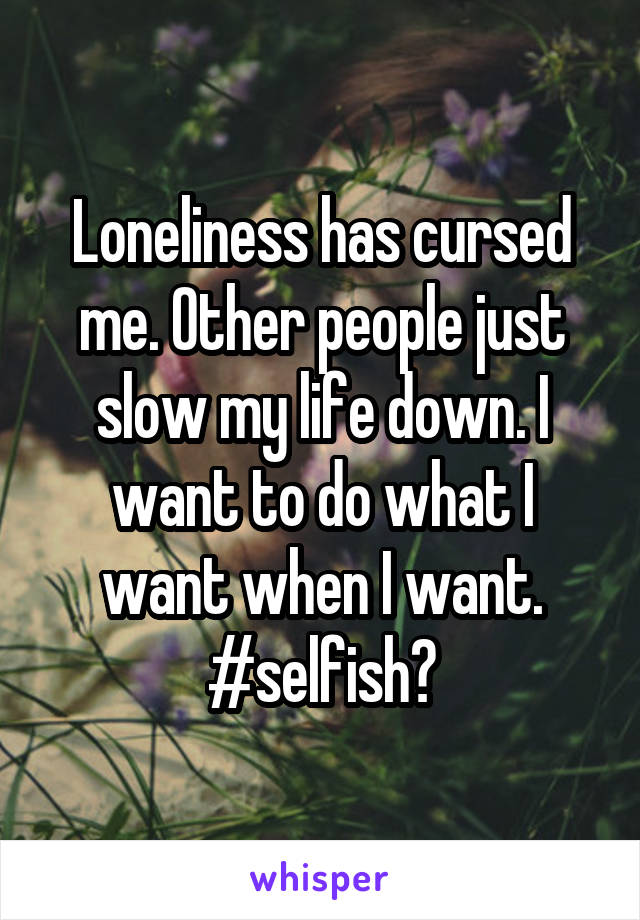 Loneliness has cursed me. Other people just slow my life down. I want to do what I want when I want. #selfish?
